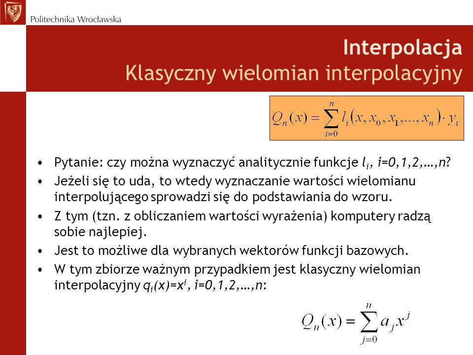 Interpolacja Klasyczny wielomian interpolacyjny Pytanie: czy można wyznaczyć analitycznie funkcje l i, i=0,1,2,…,n.