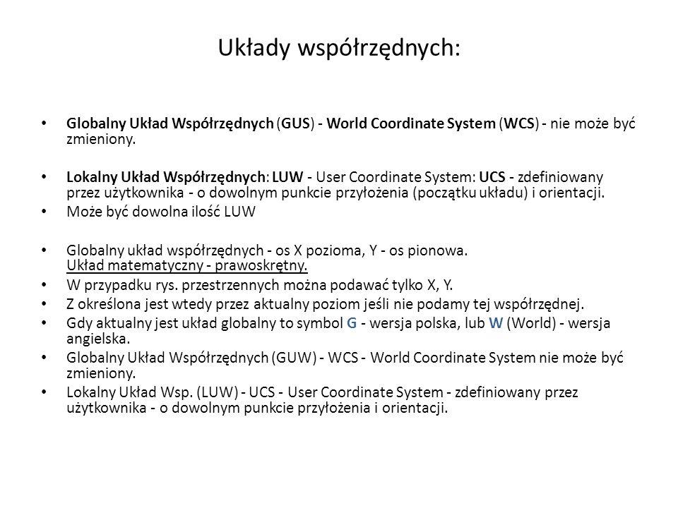 Symbol układu współrzędnych: LUWSYMB, _UCSICON Symbol układu współrzędnych - polecenie _UCSICON / LUWSYMB W - World Coordinate System – globalny układ współrzędnych + - symbol umieszczony w początku aktualnego układu współrzędnych - kwadrat - układu oglądany z dodatniego kierunku osi Z złamany ołówek - pł.