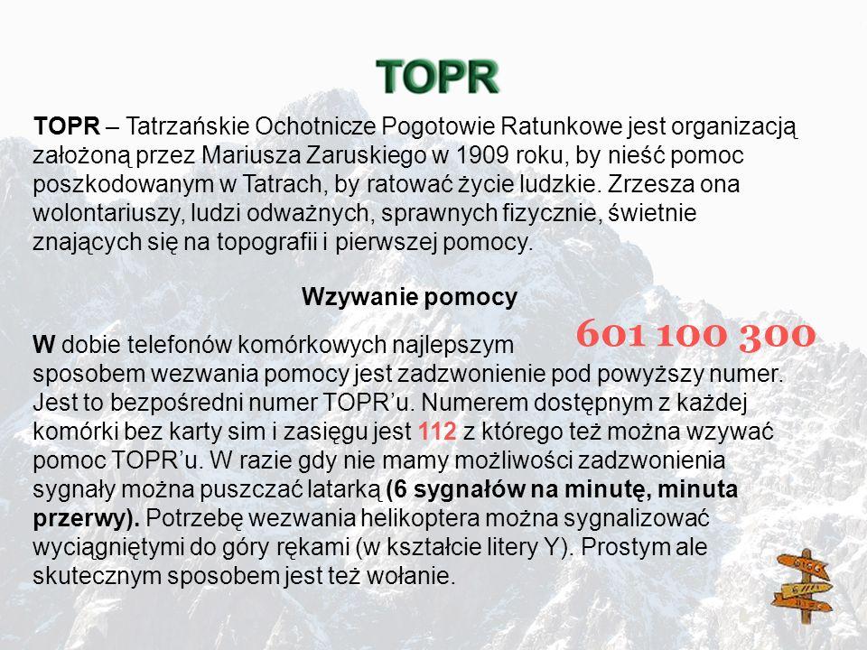 601 100 300 TOPR – Tatrzańskie Ochotnicze Pogotowie Ratunkowe jest organizacją założoną przez Mariusza Zaruskiego w 1909 roku, by nieść pomoc poszkodo