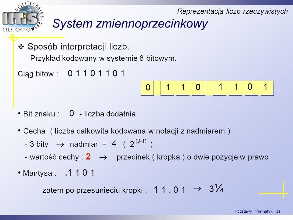 Podstawy informatyki 11 System zmiennoprzecinkowy Reprezentacja liczb rzeczywistych 1 1 0 0 1 1 0 1 Sposób interpretacji liczb. Przykład kodowany w sy