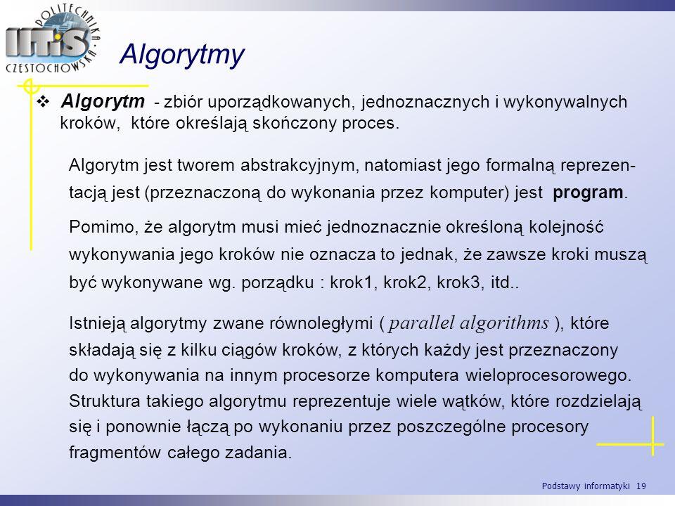 Podstawy informatyki 19 Algorytmy Algorytm - zbiór uporządkowanych, jednoznacznych i wykonywalnych kroków, które określają skończony proces. Algorytm