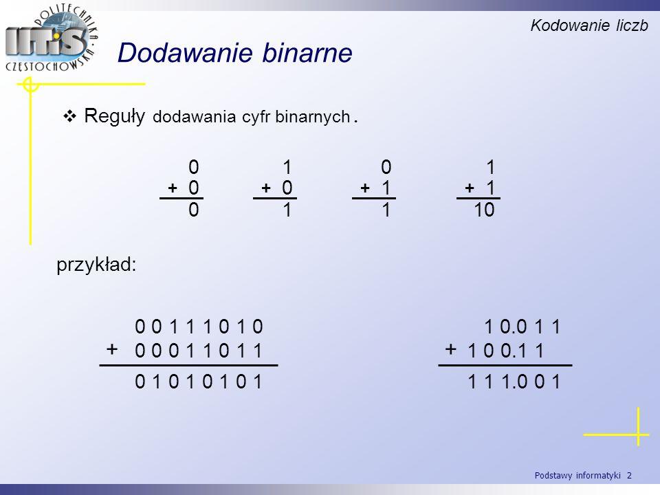 Podstawy informatyki 2 Dodawanie binarne Reguły dodawania cyfr binarnych. Kodowanie liczb 0 + 0 0 1 + 0 1 0 + 1 1 1 + 1 10 przykład: 0 0 1 1 1 0 1 0 0