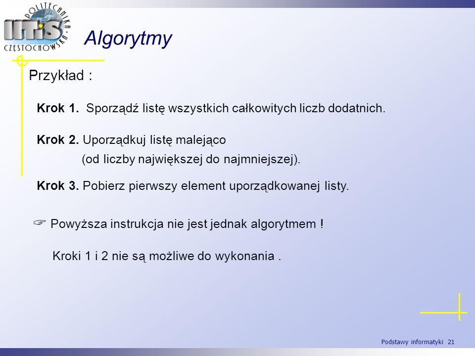 Podstawy informatyki 21 Algorytmy Przykład : Krok 1. Sporządź listę wszystkich całkowitych liczb dodatnich. Krok 2. Uporządkuj listę malejąco (od licz