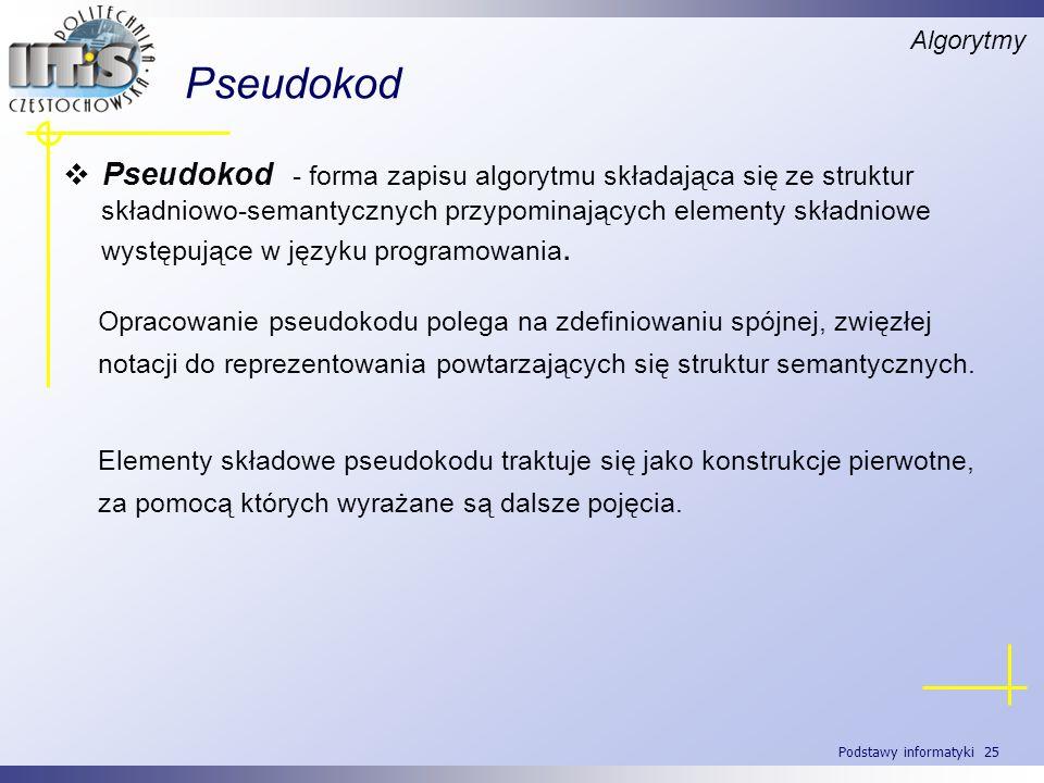 Podstawy informatyki 25 Pseudokod Algorytmy Pseudokod - forma zapisu algorytmu składająca się ze struktur składniowo-semantycznych przypominających el