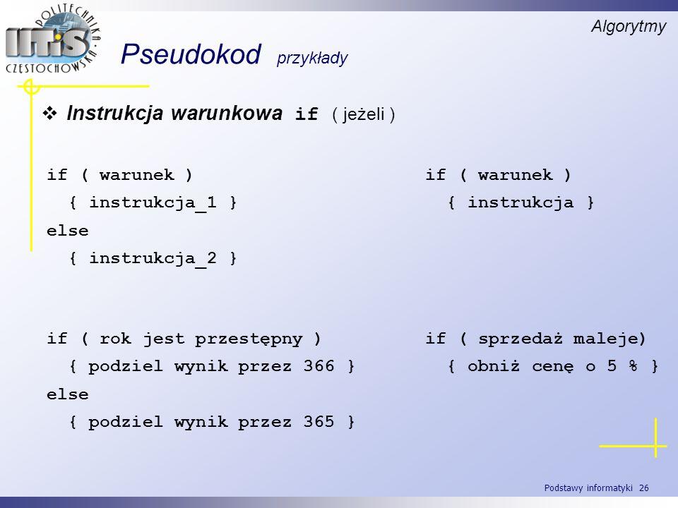 Podstawy informatyki 26 Pseudokod przykłady Algorytmy Instrukcja warunkowa if ( jeżeli ) if ( warunek ) { instrukcja_1 } else { instrukcja_2 } if ( wa