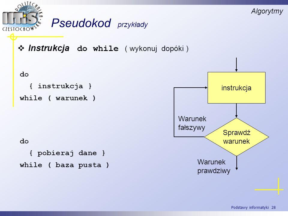 Podstawy informatyki 28 Pseudokod przykłady Algorytmy Instrukcja do while ( wykonuj dopóki ) do { instrukcja } while ( warunek ) do { pobieraj dane }