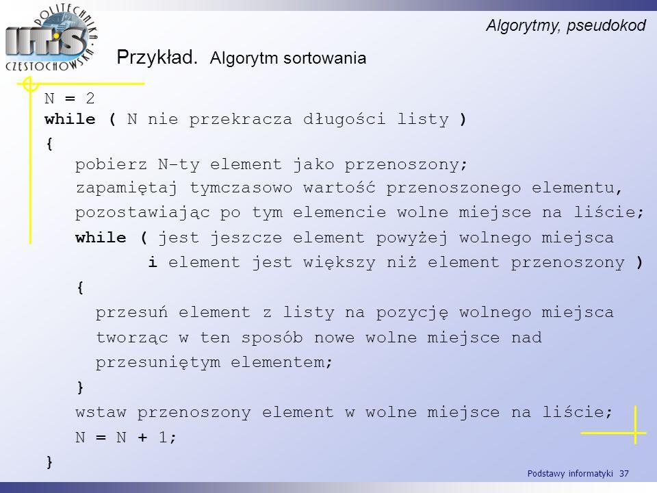 Podstawy informatyki 37 Przykład. Algorytm sortowania Algorytmy, pseudokod N = 2 while ( N nie przekracza długości listy ) { pobierz N-ty element jako