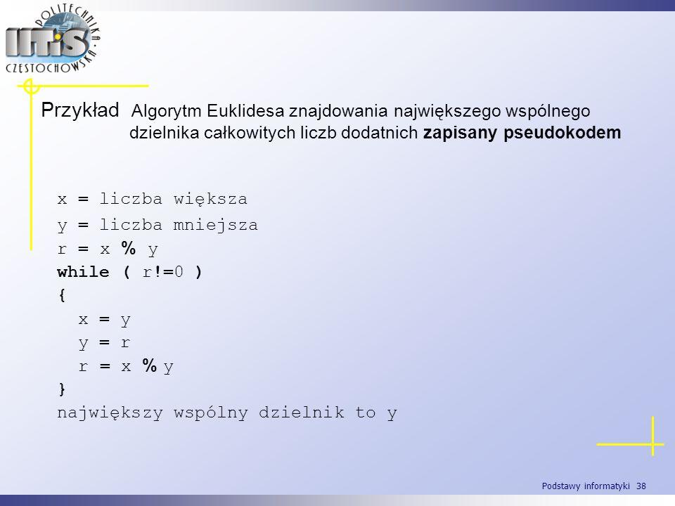 Podstawy informatyki 38 Przykład Algorytm Euklidesa znajdowania największego wspólnego dzielnika całkowitych liczb dodatnich zapisany pseudokodem x =