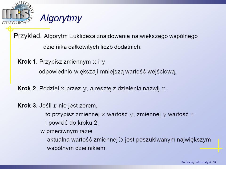 Podstawy informatyki 39 Algorytmy Przykład. Algorytm Euklidesa znajdowania największego wspólnego dzielnika całkowitych liczb dodatnich. Krok 1. Przyp