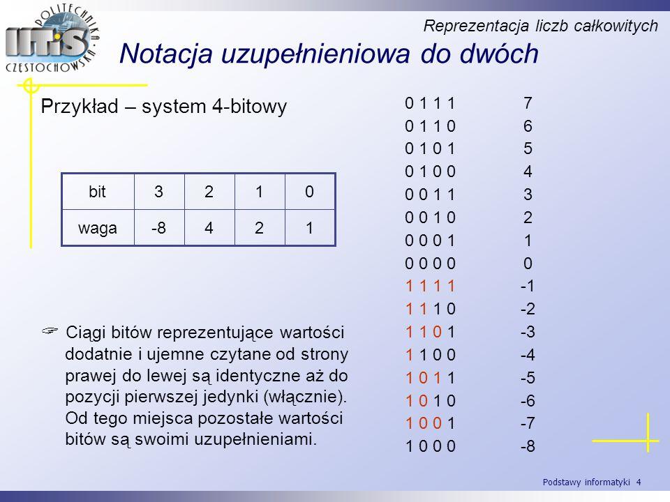 Podstawy informatyki 5 Notacja uzupełnieniowa do dwóch Reprezentacja liczb całkowitych Algorytm wyznaczania liczby przeciwnej: - wykonaj negację kolejnych bitów liczby wejściowej, - dodaj 1.
