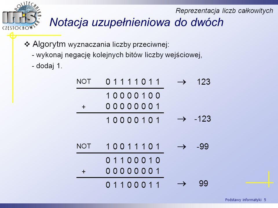 Podstawy informatyki 6 Dodawanie w notacji uzupełnieniowej do dwóch Reprezentacja liczb całkowitych 7 - 4 0 1 1 1 - 0 1 0 0 0 1 1 1 + 1 1 0 0 1 0 0 1 1 3 4 - 7 0 1 0 0 - 0 1 1 1 0 1 0 0 + 1 0 0 1 1 1 0 1 - 3 0 0 1 1 (3) Należy odrzucić ewentualny dodatkowy bit wyniku ze skrajnej lewej pozycji powstały w wyniku przeniesienia.