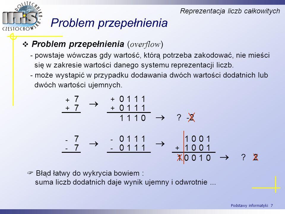 Podstawy informatyki 8 Notacja z nadmiarem Reprezentacja liczb całkowitych -80 0 -70 0 0 1 -60 0 1 0 -50 0 1 1 -40 1 0 0 -30 1 -20 1 1 0 0 1 1 1 01 0 0 0 11 0 0 1 21 0 31 0 1 1 41 1 0 0 51 1 0 1 61 1 1 0 71 1 Przykład – notacja z nadmiarem 8 Różnica w stosunku do systemu uzupełnieniowego do dwóch polega na odwróceniu bitu znaku.
