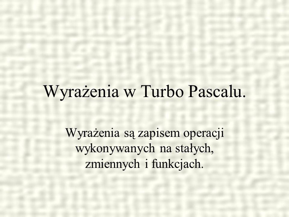 Wyrażenia w Turbo Pascalu. Wyrażenia są zapisem operacji wykonywanych na stałych, zmiennych i funkcjach.