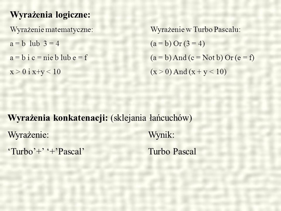 Wyrażenia logiczne: Wyrażenie matematyczne:Wyrażenie w Turbo Pascalu: a = b lub 3 = 4(a = b) Or (3 = 4) a = b i c = nie b lub e = f(a = b) And (c = No