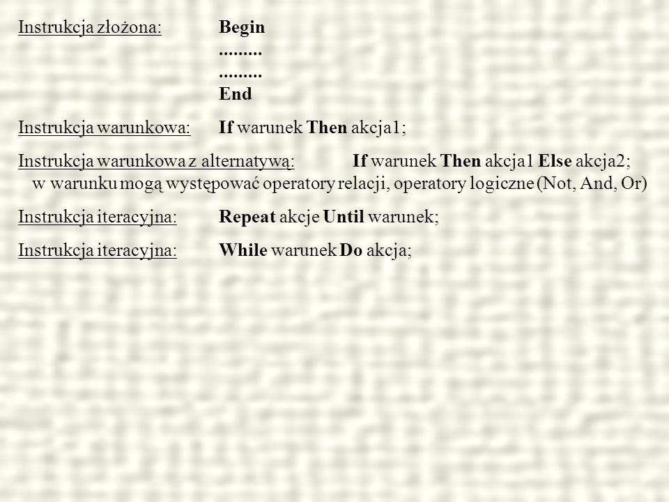 Instrukcja złożona: Begin.................. End Instrukcja warunkowa:If warunek Then akcja1; Instrukcja warunkowa z alternatywą:If warunek Then akcja1