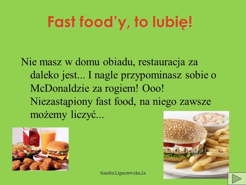 Sandra Ligaszewska 2a Fast foody, to lubię.Nie masz w domu obiadu, restauracja za daleko jest...