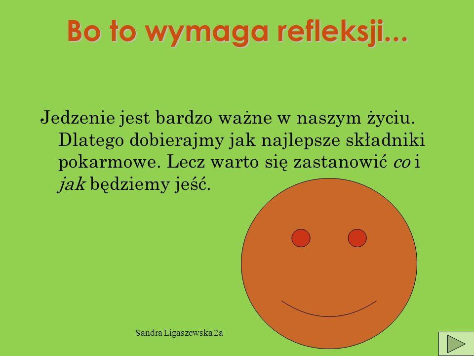 Sandra Ligaszewska 2a Bo to wymaga refleksji...Jedzenie jest bardzo ważne w naszym życiu.