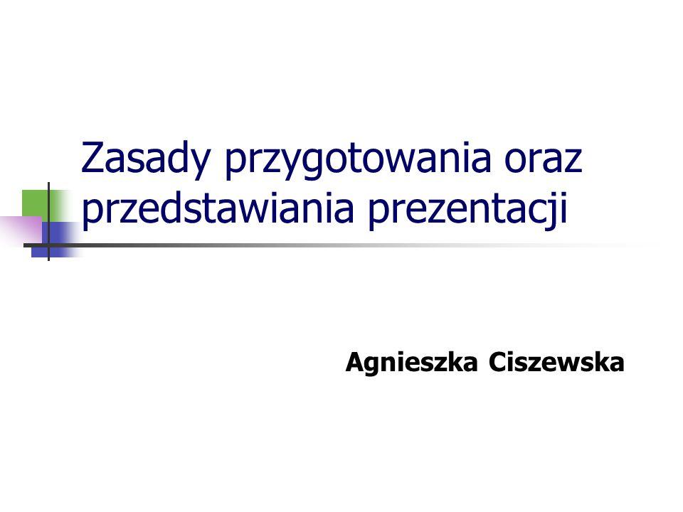 Zasady przygotowania oraz przedstawiania prezentacji Agnieszka Ciszewska
