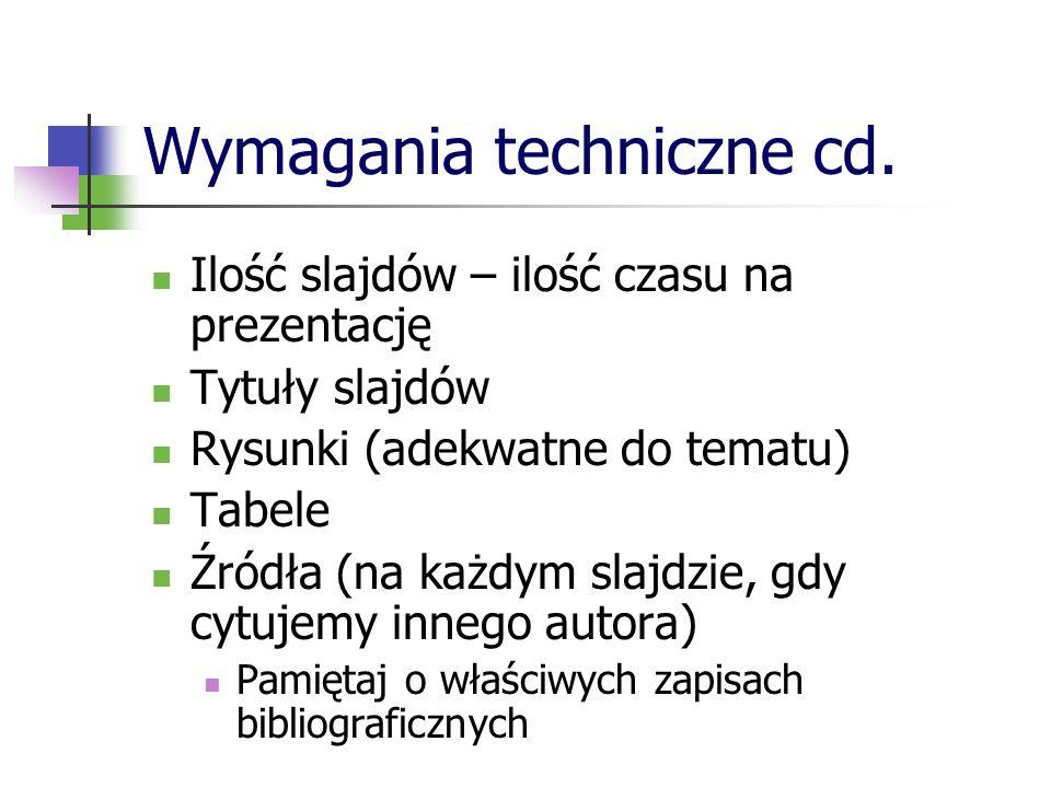 Wymagania techniczne cd. Ilość slajdów – ilość czasu na prezentację Tytuły slajdów Rysunki (adekwatne do tematu) Tabele Źródła (na każdym slajdzie, gd