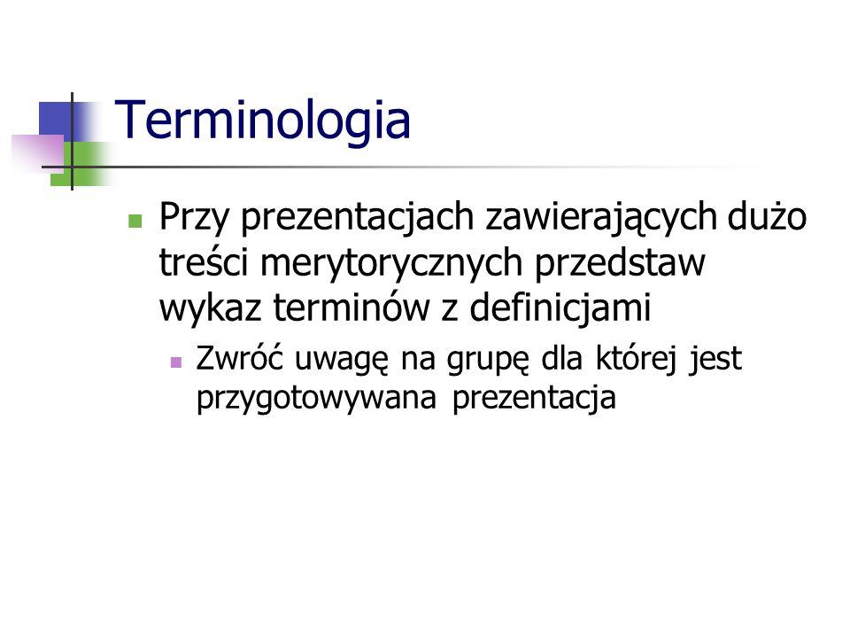 Terminologia Przy prezentacjach zawierających dużo treści merytorycznych przedstaw wykaz terminów z definicjami Zwróć uwagę na grupę dla której jest p