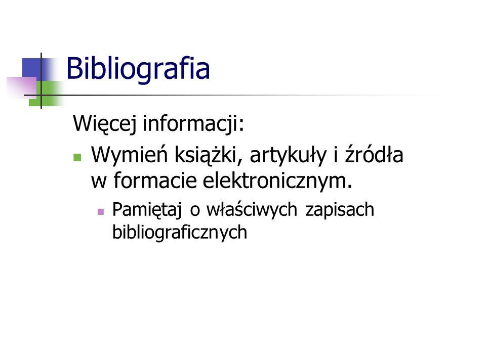 Bibliografia Więcej informacji: Wymień książki, artykuły i źródła w formacie elektronicznym. Pamiętaj o właściwych zapisach bibliograficznych