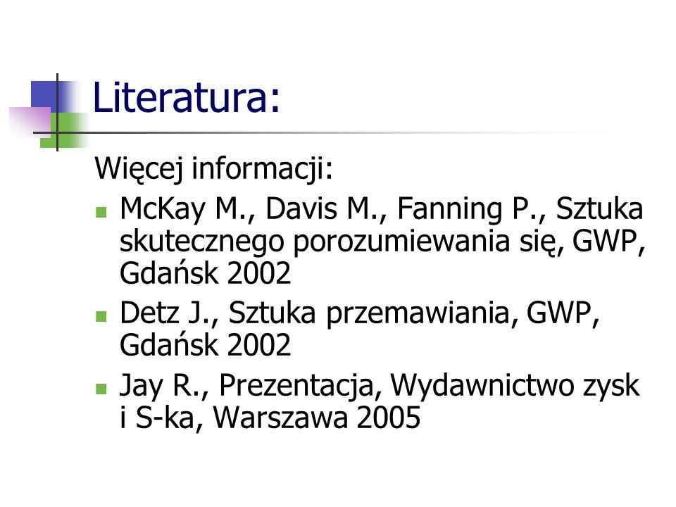 Literatura: Więcej informacji: McKay M., Davis M., Fanning P., Sztuka skutecznego porozumiewania się, GWP, Gdańsk 2002 Detz J., Sztuka przemawiania, G