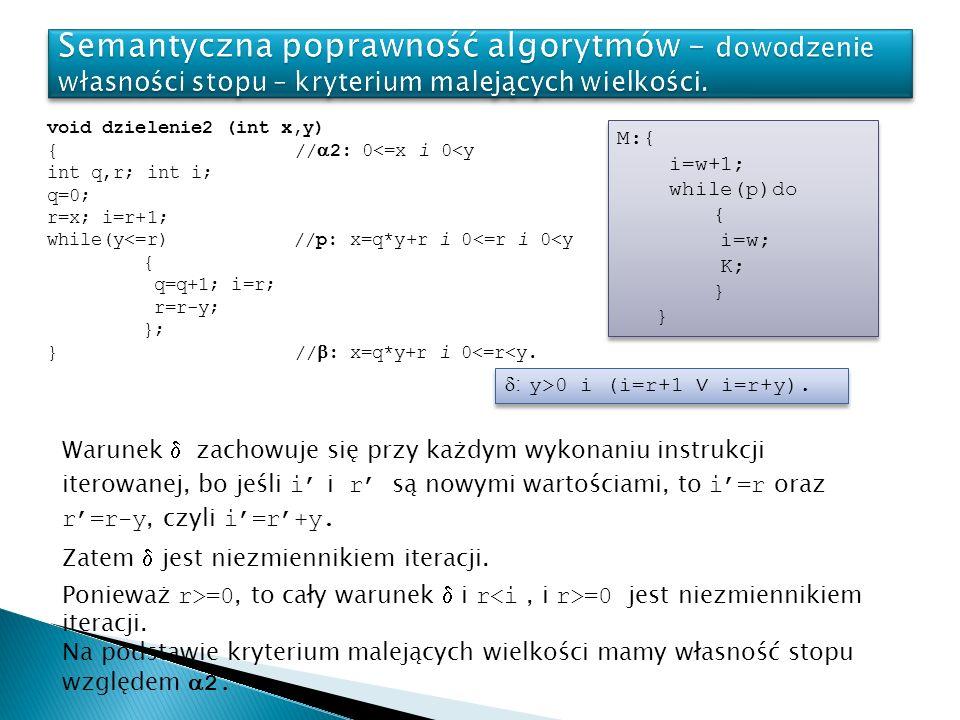 void dzielenie2 (int x,y) { // 2: 0<=x i 0<y int q,r; int i; q=0; r=x; i=r+1; while(y<=r) //p: x=q*y+r i 0<=r i 0<y { q=q+1; i=r; r=r-y; }; } // : x=q*y+r i 0<=r<y.
