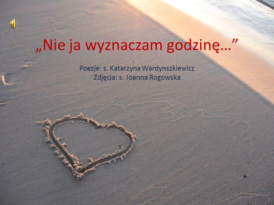 Nie ja wyznaczam godzinę… Poezje: s. Katarzyna Wardynszkiewicz Zdjęcia: s. Joanna Rogowska