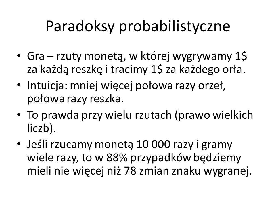 Paradoksy probabilistyczne Gra – rzuty monetą, w której wygrywamy 1$ za każdą reszkę i tracimy 1$ za każdego orła. Intuicja: mniej więcej połowa razy