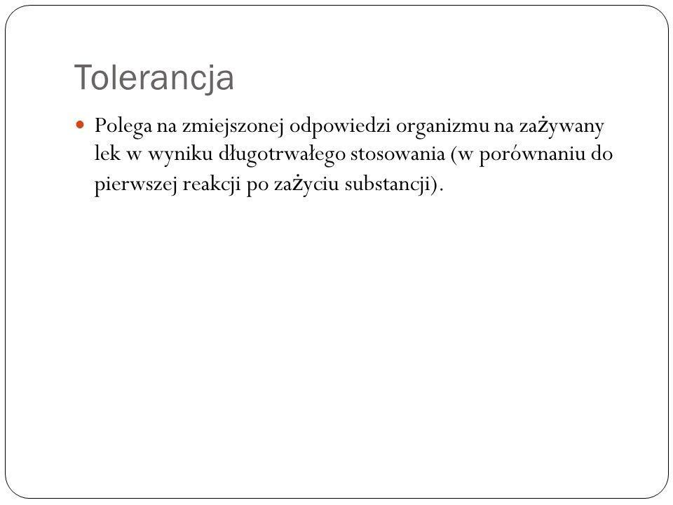 Tolerancja Polega na zmiejszonej odpowiedzi organizmu na za ż ywany lek w wyniku długotrwałego stosowania (w porównaniu do pierwszej reakcji po za ż y