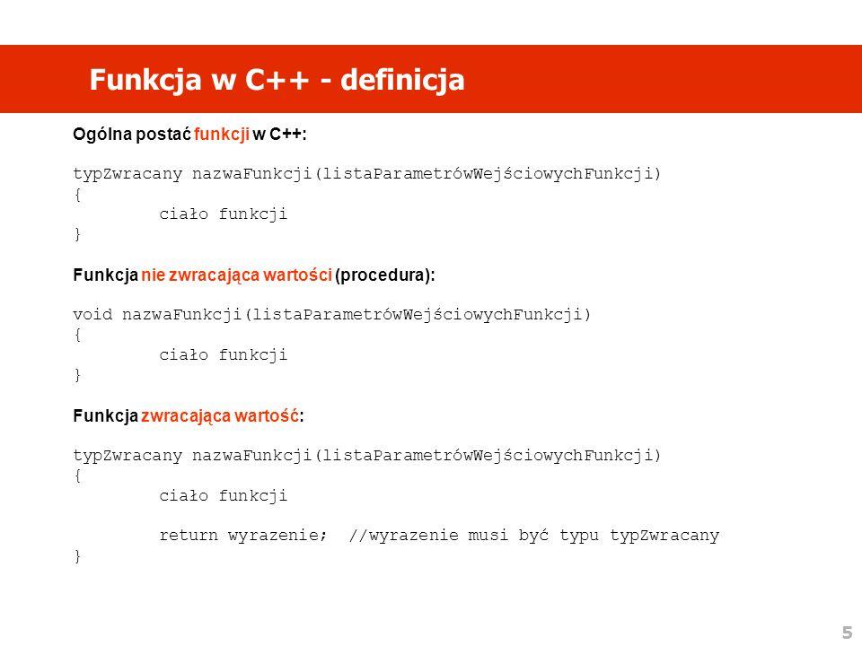 5 Funkcja w C++ - definicja Ogólna postać funkcji w C++: typZwracany nazwaFunkcji(listaParametrówWejściowychFunkcji) { ciało funkcji } Funkcja nie zwracająca wartości (procedura): void nazwaFunkcji(listaParametrówWejściowychFunkcji) { ciało funkcji } Funkcja zwracająca wartość: typZwracany nazwaFunkcji(listaParametrówWejściowychFunkcji) { ciało funkcji return wyrazenie; //wyrazenie musi być typu typZwracany }