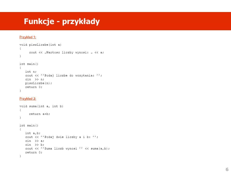 6 Funkcje - przykłady Przykład 1: void piszLiczbe(int a) { cout << Wartosc liczby wynosi: << a; } int main() { int n; cout << Podaj liczbe do wczytania: ; cin >> n; piszLiczbe(n); return 0; } Przykład 2: void suma(int a, int b) { return a+b; } int main() { int a,b; cout << Podaj dwie liczby a i b: ; cin >> a; cin >> b; cout << Suma liczb wynosi << suma(a,b); return 0; }
