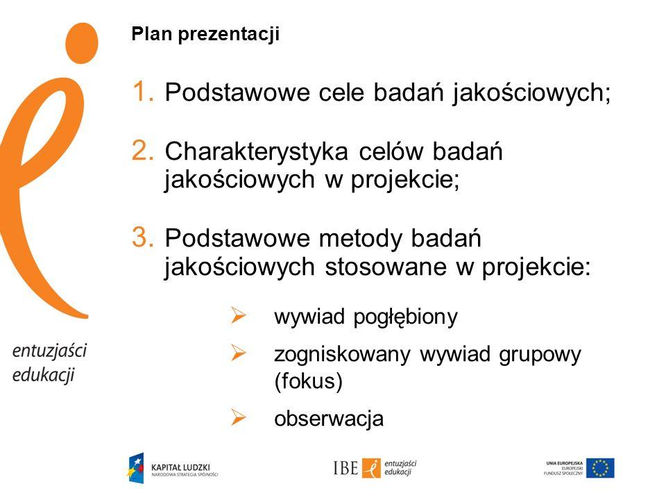 Plan prezentacji 1. Podstawowe cele badań jakościowych; 2. Charakterystyka celów badań jakościowych w projekcie; 3. Podstawowe metody badań jakościowy