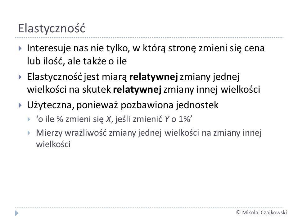 © Mikołaj Czajkowski Elastyczność Interesuje nas nie tylko, w którą stronę zmieni się cena lub ilość, ale także o ile Elastyczność jest miarą relatywn