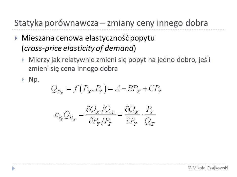 © Mikołaj Czajkowski Statyka porównawcza – zmiany ceny innego dobra Mieszana cenowa elastyczność popytu (cross-price elasticity of demand) Mierzy jak