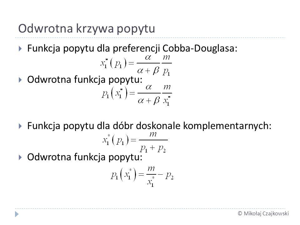 © Mikołaj Czajkowski Odwrotna krzywa popytu Funkcja popytu dla preferencji Cobba-Douglasa: Odwrotna funkcja popytu: Funkcja popytu dla dóbr doskonale komplementarnych: Odwrotna funkcja popytu: