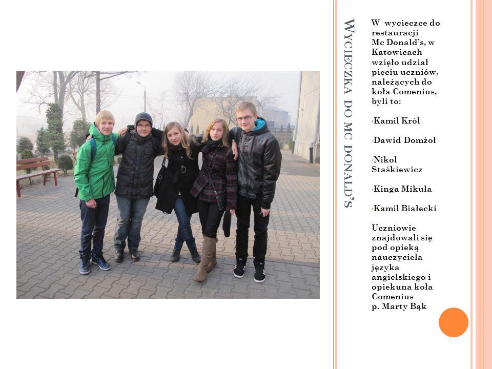W YCIECZKA DO MC DONALD S W wycieczce do restauracji Mc Donalds, w Katowicach wzięło udział pięciu uczniów, należących do koła Comenius, byli to: Kamil Król Dawid Domżoł Nikol Staśkiewicz Kinga Mikuła Kamil Białecki Uczniowie znajdowali się pod opieką nauczyciela języka angielskiego i opiekuna koła Comenius p.