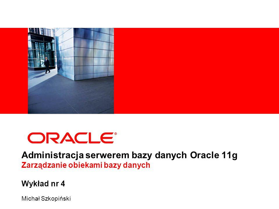 Administracja serwerem bazy danych Oracle 11g Zarządzanie obiekami bazy danych Wykład nr 4 Michał Szkopiński