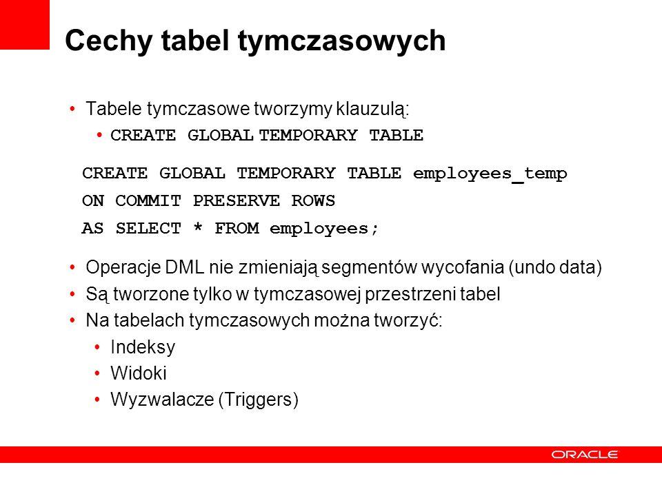 Cechy tabel tymczasowych Tabele tymczasowe tworzymy klauzulą: CREATE GLOBAL TEMPORARY TABLE Operacje DML nie zmieniają segmentów wycofania (undo data)