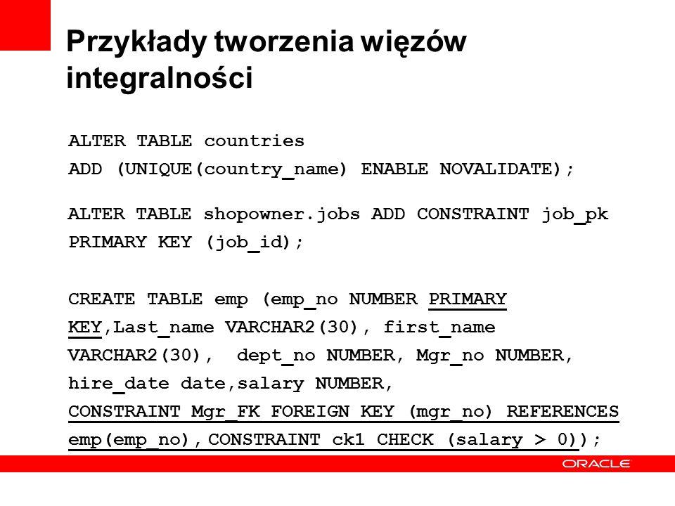 Przykłady tworzenia więzów integralności ALTER TABLE countries ADD (UNIQUE(country_name) ENABLE NOVALIDATE); ALTER TABLE shopowner.jobs ADD CONSTRAINT