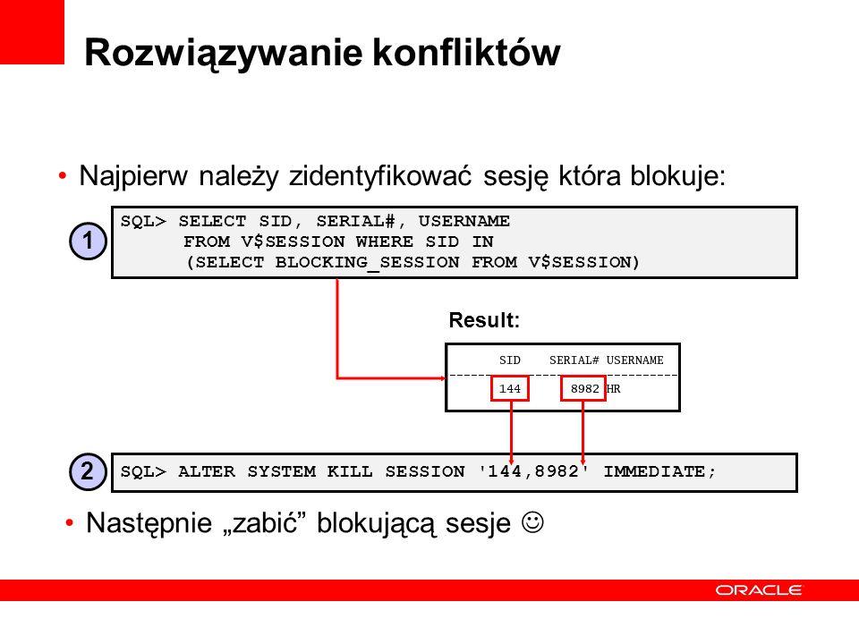 Rozwiązywanie konfliktów Najpierw należy zidentyfikować sesję która blokuje: SQL> ALTER SYSTEM KILL SESSION '144,8982' IMMEDIATE; SQL> SELECT SID, SER