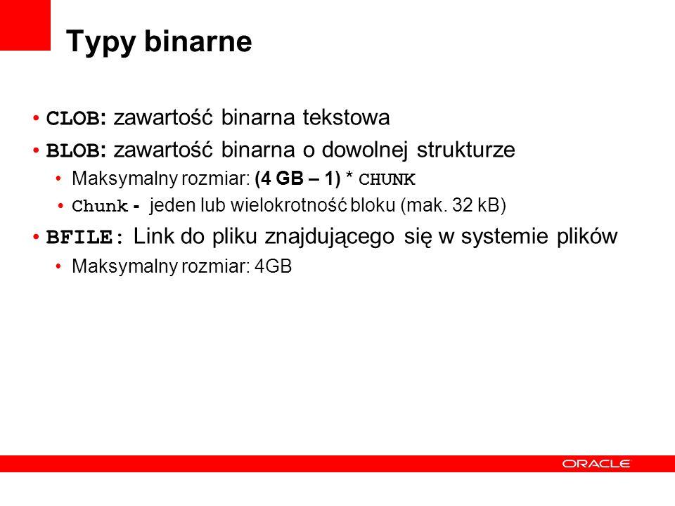 Typy binarne CLOB : zawartość binarna tekstowa BLOB : zawartość binarna o dowolnej strukturze Maksymalny rozmiar: (4 GB – 1) * CHUNK Chunk - jeden lub