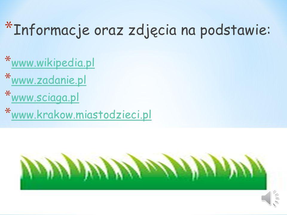 * Informacje oraz zdjęcia na podstawie: * www.wikipedia.pl www.wikipedia.pl * www.zadanie.pl www.zadanie.pl * www.sciaga.pl www.sciaga.pl * www.krakow.miastodzieci.pl www.krakow.miastodzieci.pl