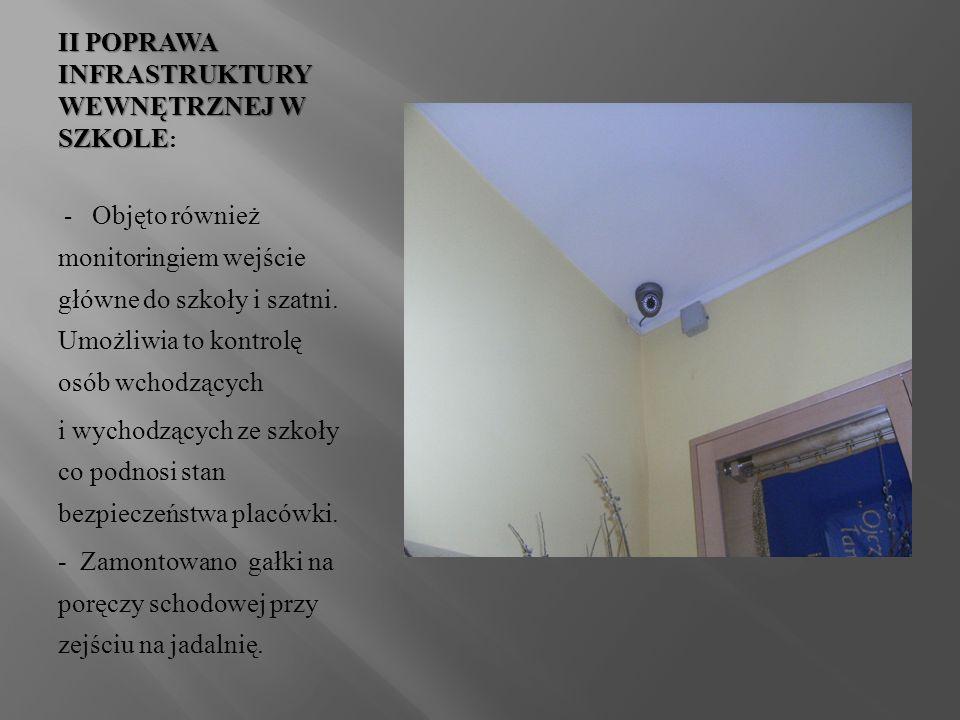 II POPRAWA INFRASTRUKTURY WEWNĘTRZNEJ W SZKOLE II POPRAWA INFRASTRUKTURY WEWNĘTRZNEJ W SZKOLE : - Objęto również monitoringiem wejście główne do szkoły i szatni.