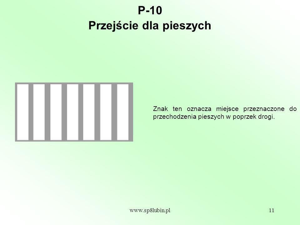 www.sp8lubin.pl11 P-10 Znak ten oznacza miejsce przeznaczone do przechodzenia pieszych w poprzek drogi.