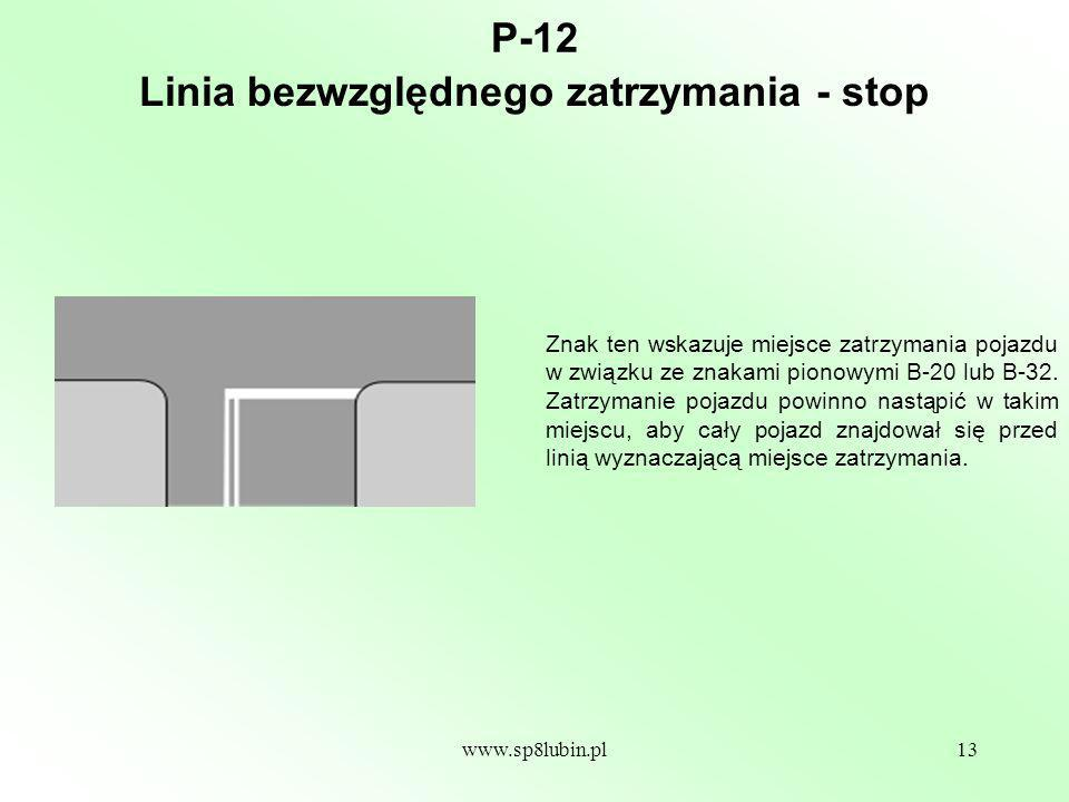 www.sp8lubin.pl13 P-12 Znak ten wskazuje miejsce zatrzymania pojazdu w związku ze znakami pionowymi B-20 lub B-32.