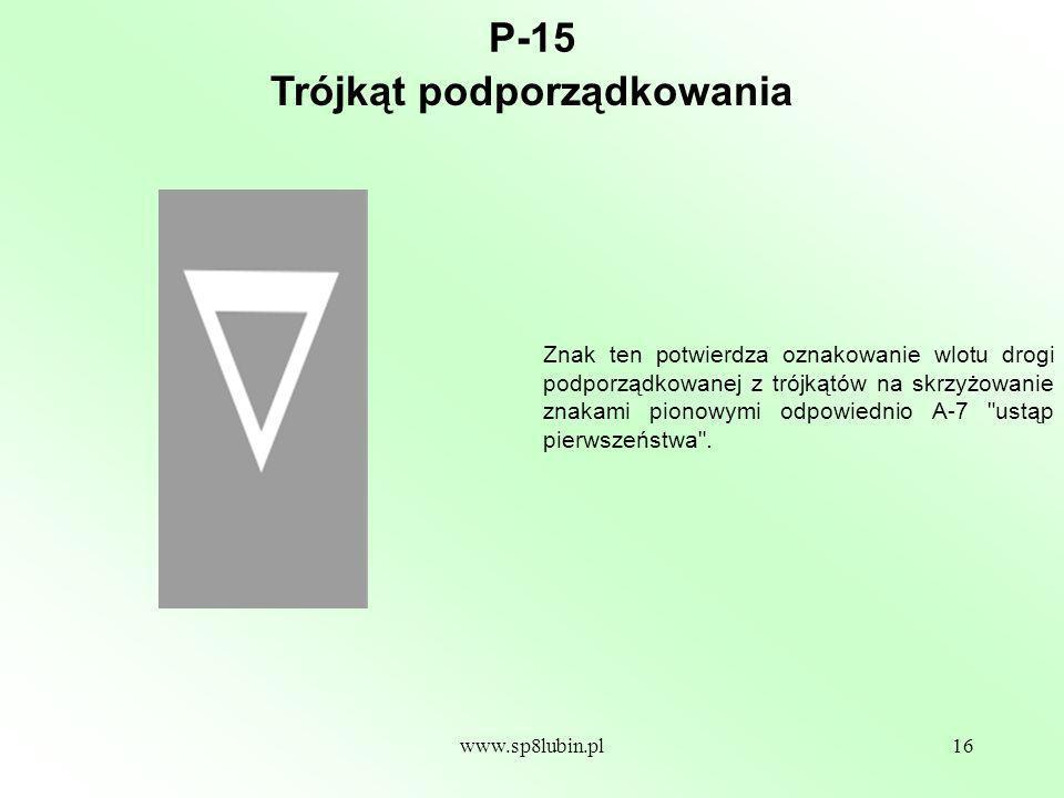 www.sp8lubin.pl16 P-15 Znak ten potwierdza oznakowanie wlotu drogi podporządkowanej z trójkątów na skrzyżowanie znakami pionowymi odpowiednio A-7 ustąp pierwszeństwa .
