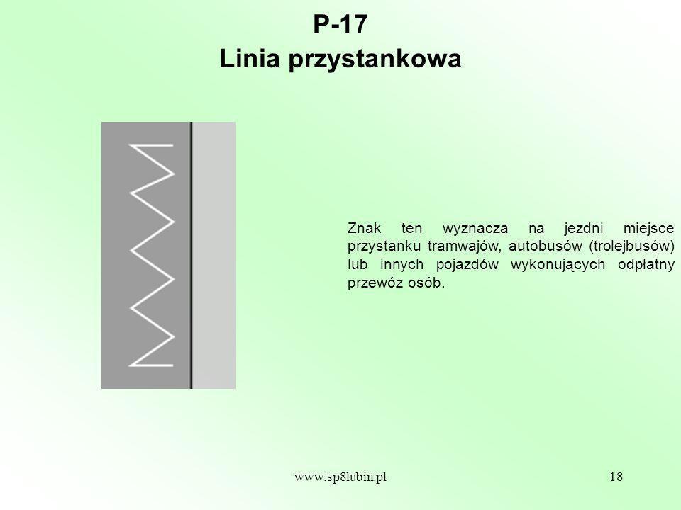 www.sp8lubin.pl18 P-17 Znak ten wyznacza na jezdni miejsce przystanku tramwajów, autobusów (trolejbusów) lub innych pojazdów wykonujących odpłatny przewóz osób.