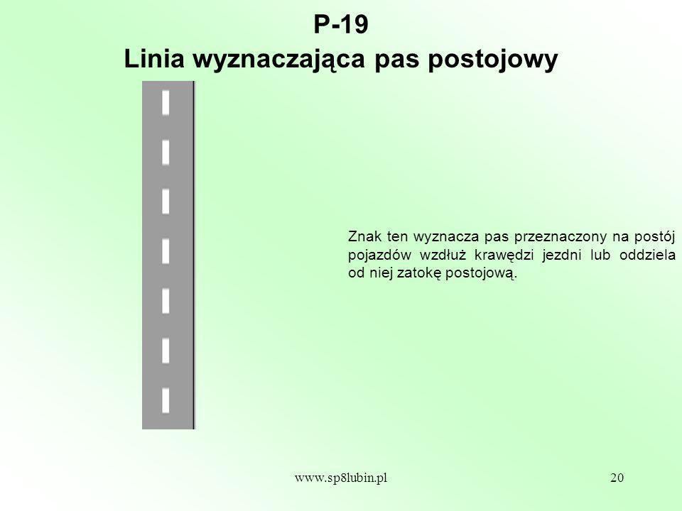 www.sp8lubin.pl20 P-19 Znak ten wyznacza pas przeznaczony na postój pojazdów wzdłuż krawędzi jezdni lub oddziela od niej zatokę postojową.