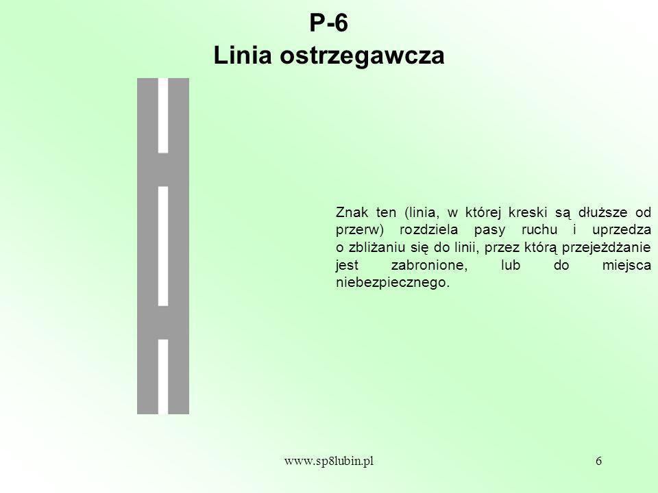 www.sp8lubin.pl6 P-6 Znak ten (linia, w której kreski są dłuższe od przerw) rozdziela pasy ruchu i uprzedza o zbliżaniu się do linii, przez którą przejeżdżanie jest zabronione, lub do miejsca niebezpiecznego.